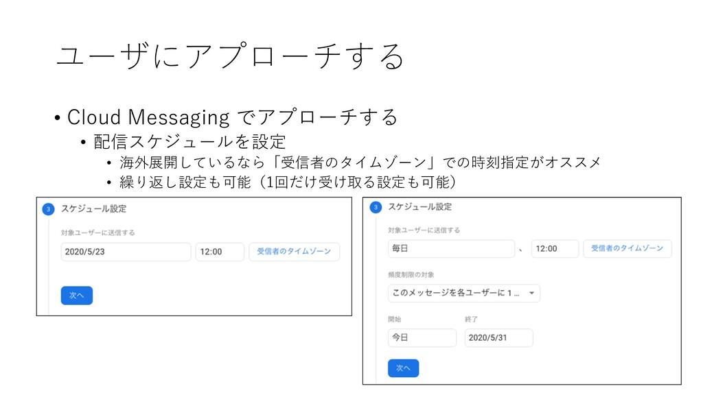 ユーザにアプローチする • Cloud Messaging でアプローチする • 配信スケジュ...