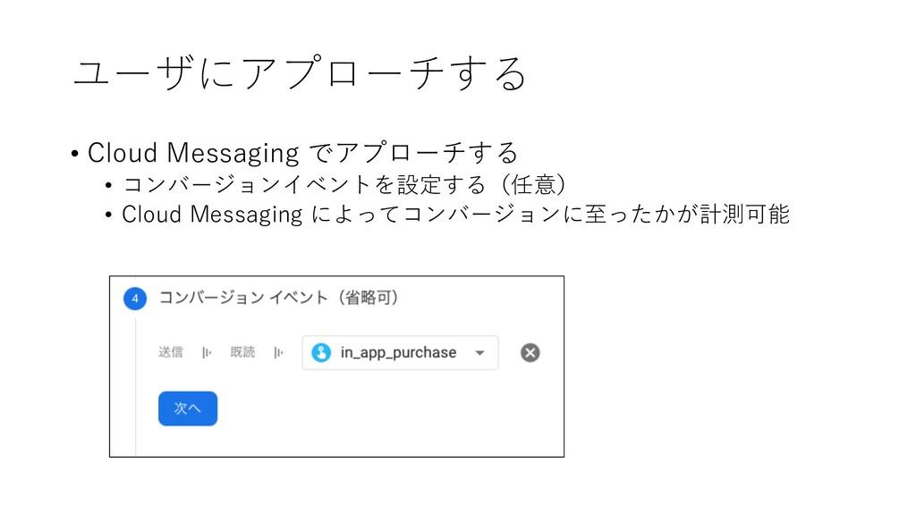 ユーザにアプローチする • Cloud Messaging でアプローチする • コンバージョ...