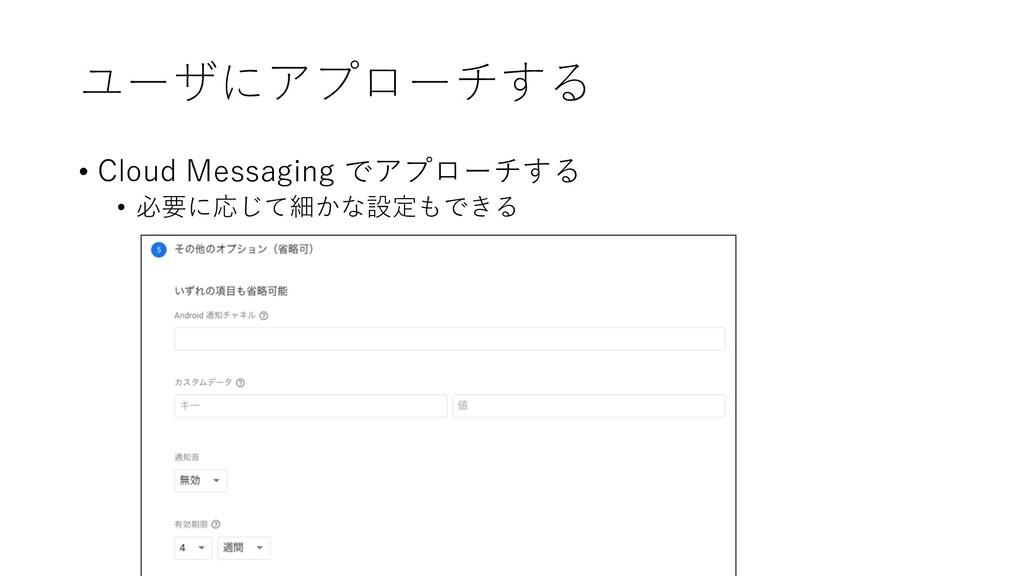 ユーザにアプローチする • Cloud Messaging でアプローチする • 必要に応じて...
