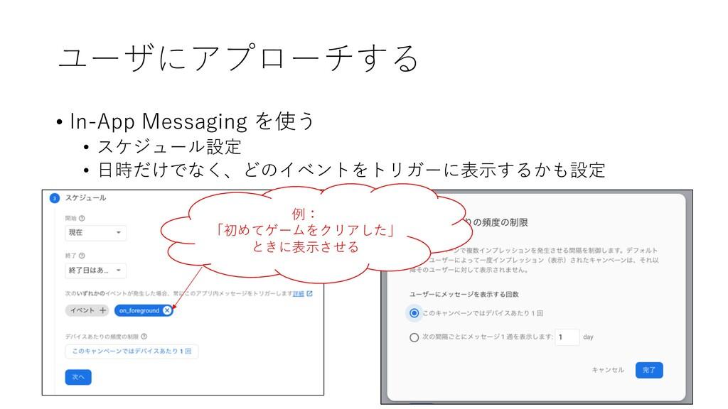 ユーザにアプローチする • In-App Messaging を使う • スケジュール設定 •...