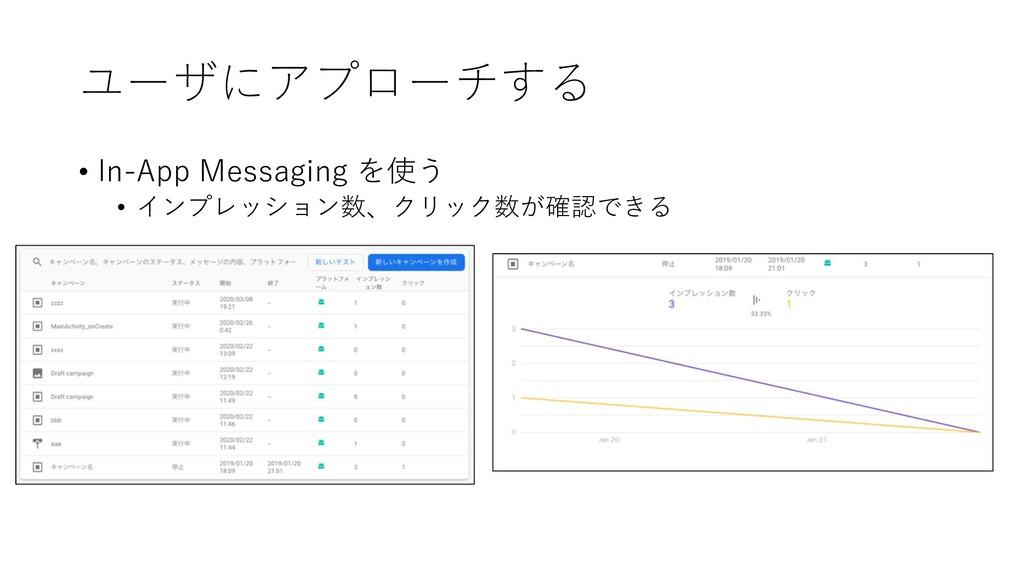 ユーザにアプローチする • In-App Messaging を使う • インプレッション数、...