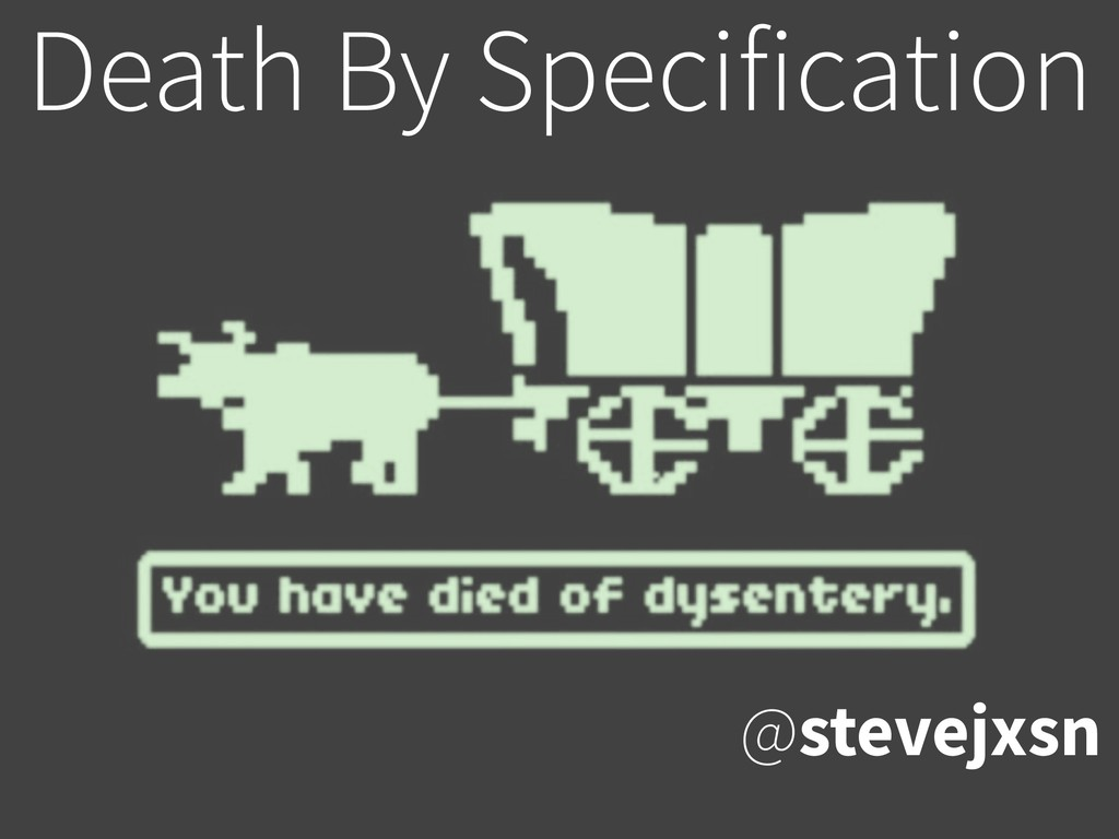 Death By Specification @stevejxsn