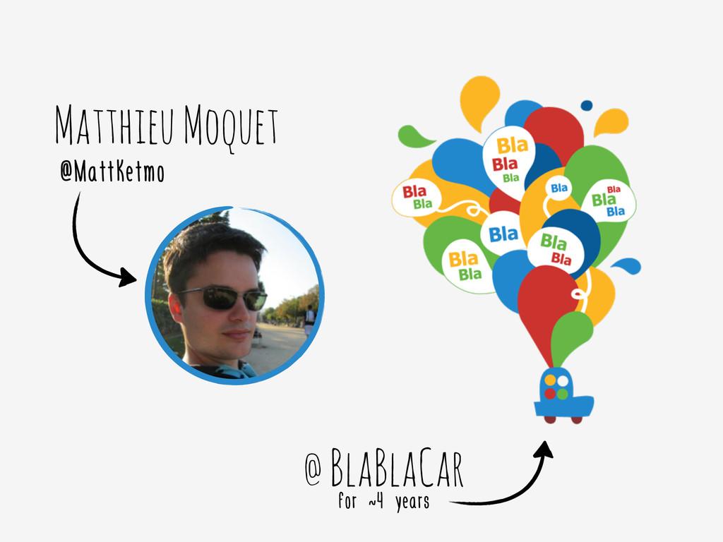 Matthieu Moquet @MattKetmo @ BlaBlaCar for ~4 y...