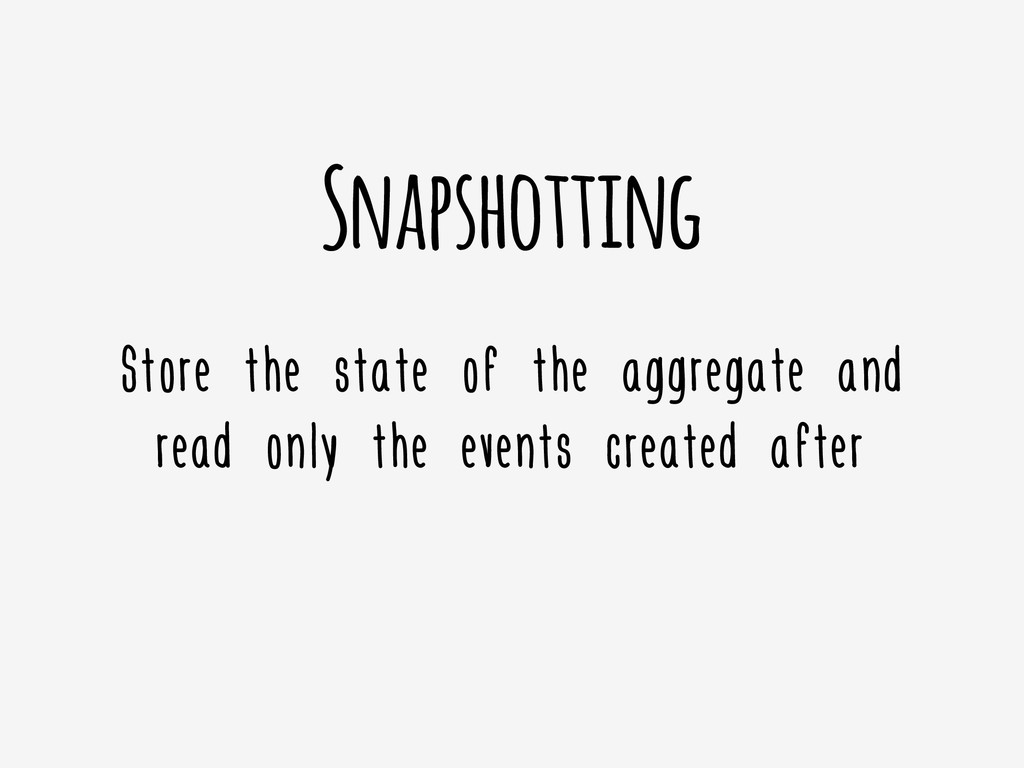 Snapshotting Store the state of the aggregate a...