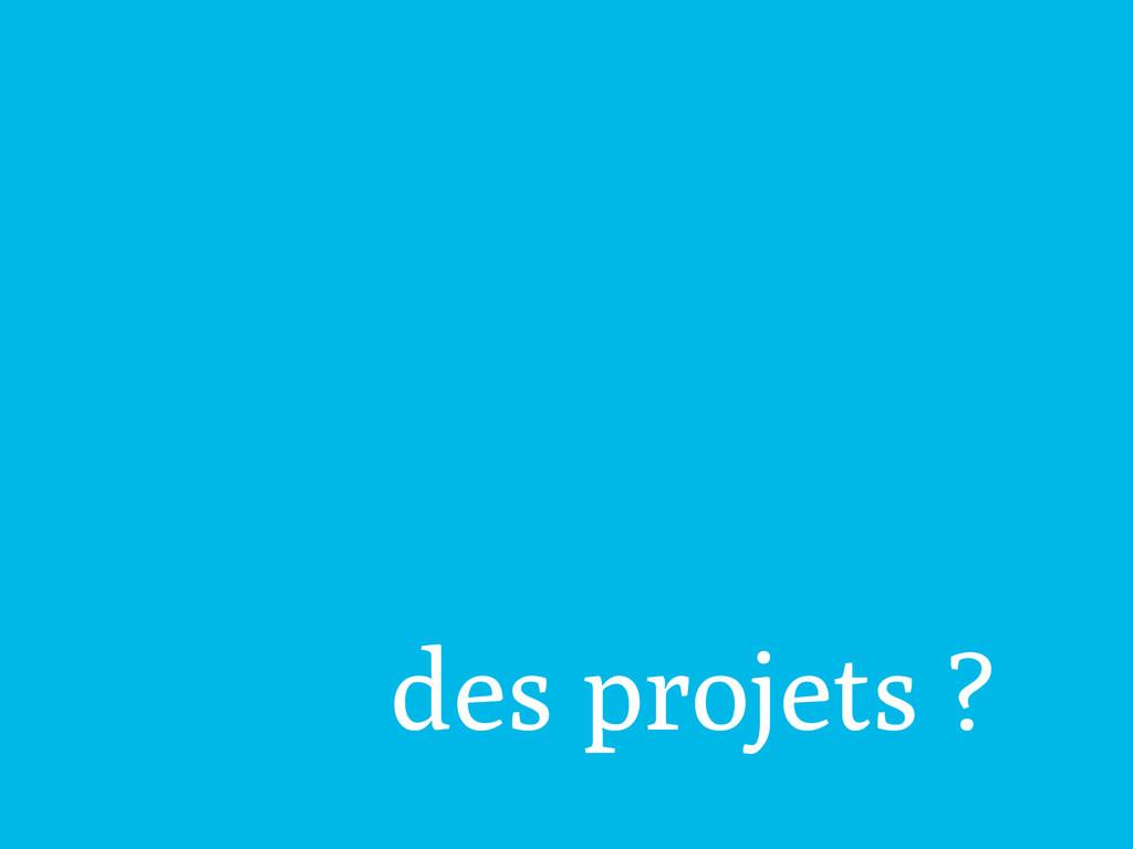 des projets ?