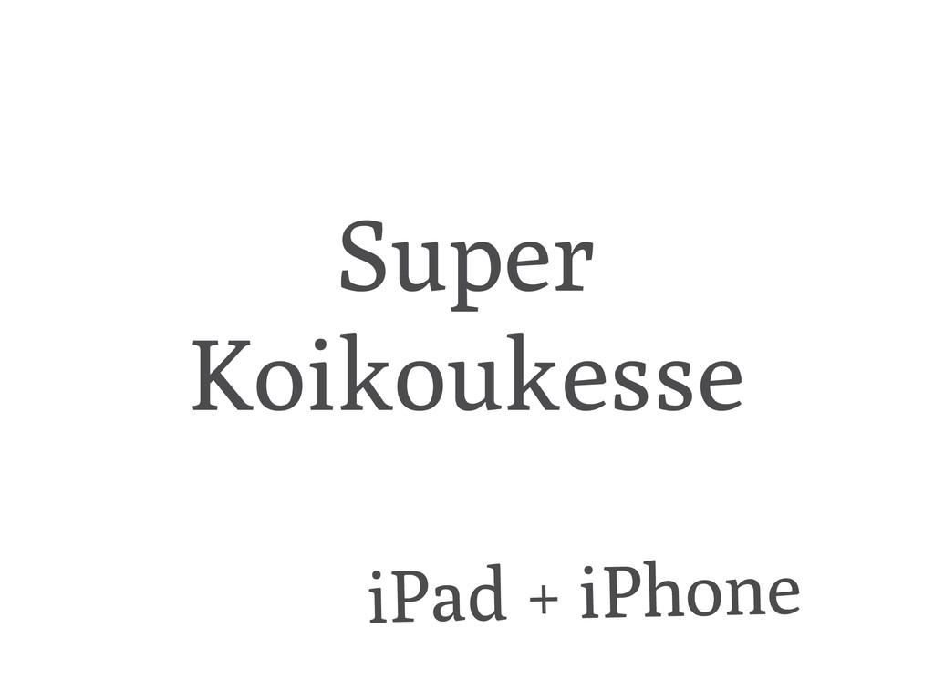 Super Koikoukesse iPad + iPhone