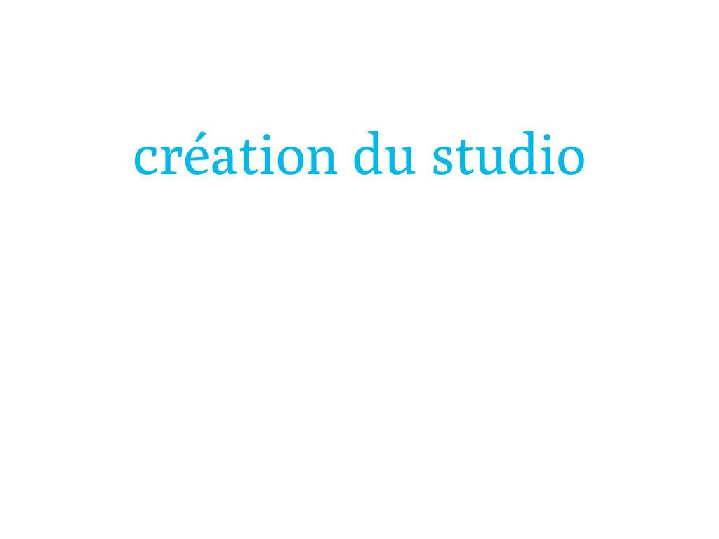 création du studio