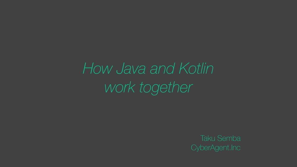 How Java and Kotlin work together Taku Semba Cy...
