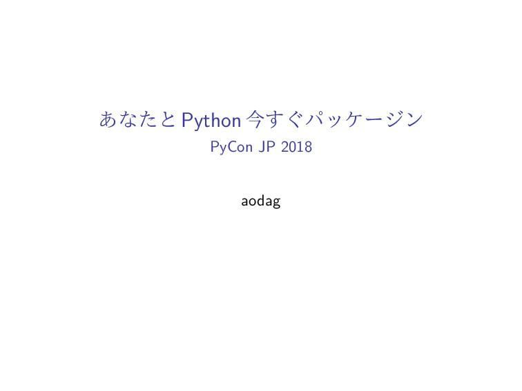 あなたと Python 今すぐパッケージン PyCon JP 2018 aodag