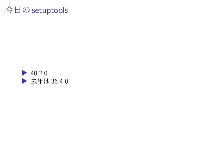 今日の setuptools ▶ 40.2.0 ▶ 去年は 36.4.0