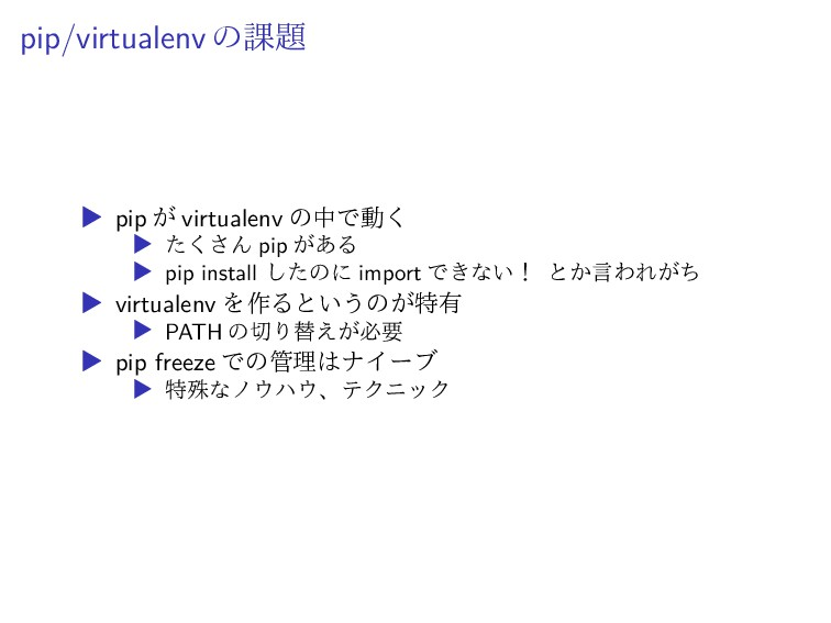 pip/virtualenv の課題 ▶ pip が virtualenv の中で動く ▶ た...