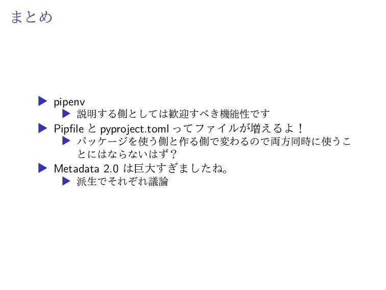 まとめ ▶ pipenv ▶ 説明する側としては歓迎すべき機能性です ▶ Pipfile と ...
