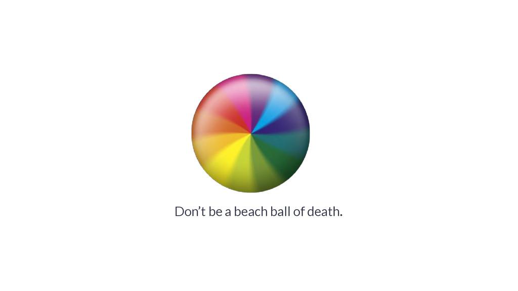Don't be a beach ball of death.