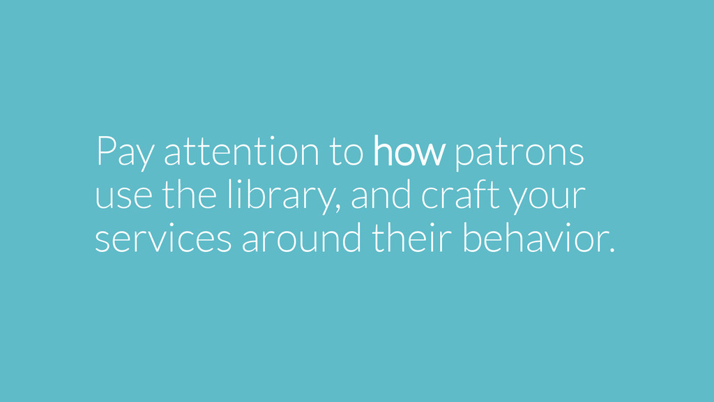 Pay attention to how patrons use the library, a...