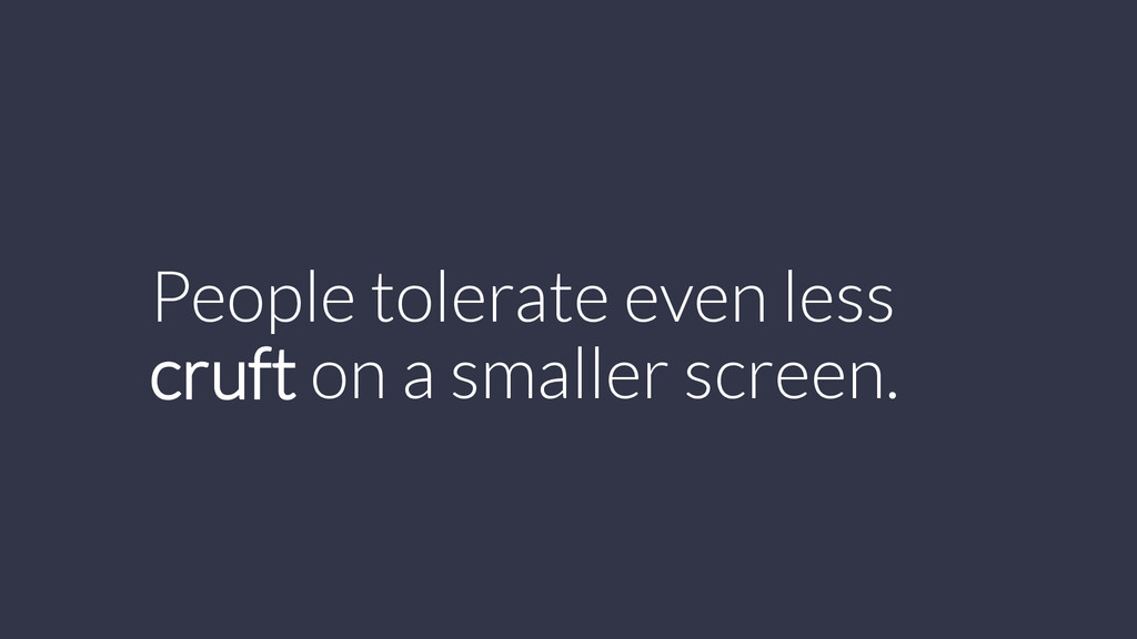 People tolerate even less cruft on a smaller sc...