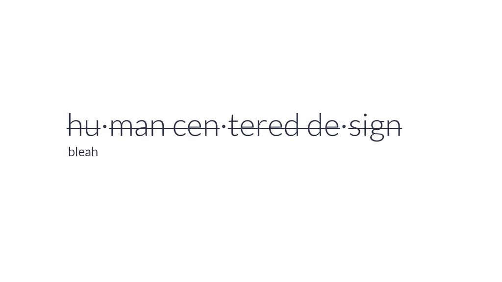 hu·man cen·tered de·sign bleah