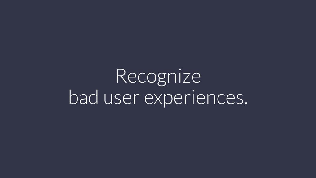 Recognize bad user experiences.