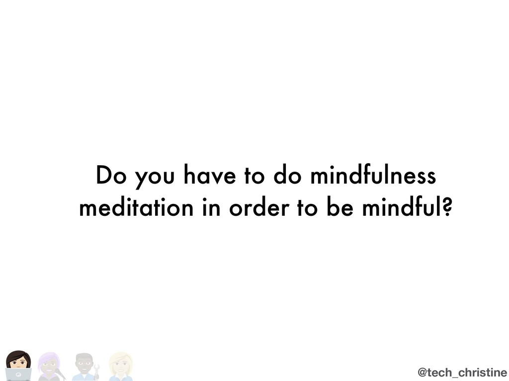 @tech_christine Do you have to do mindfulness m...
