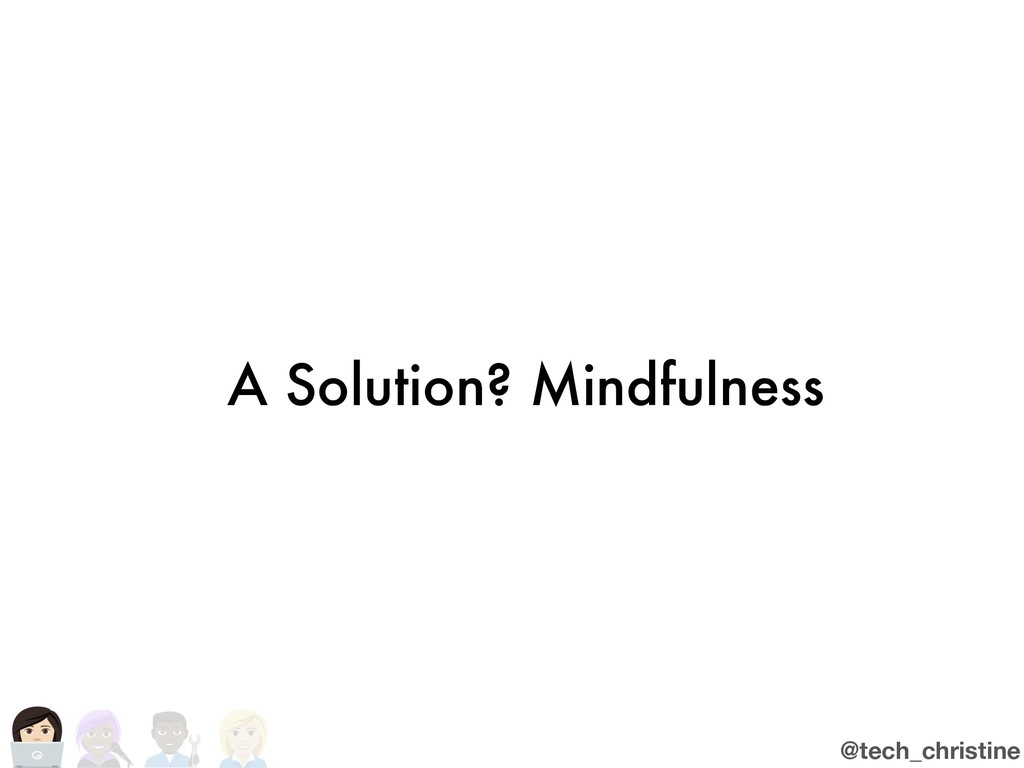 @tech_christine A Solution? Mindfulness