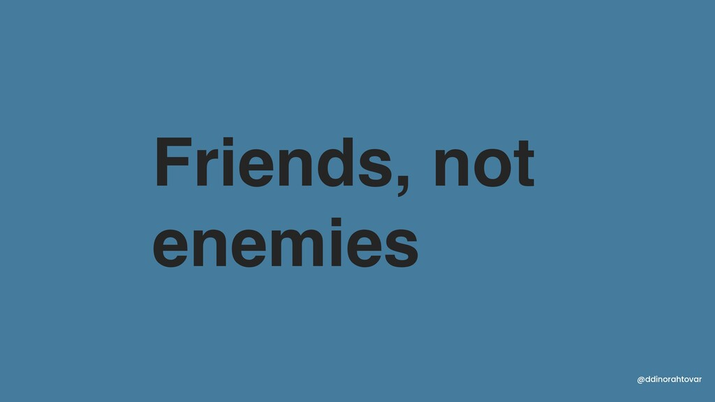 Friends, not enemies @ddinorahtovar
