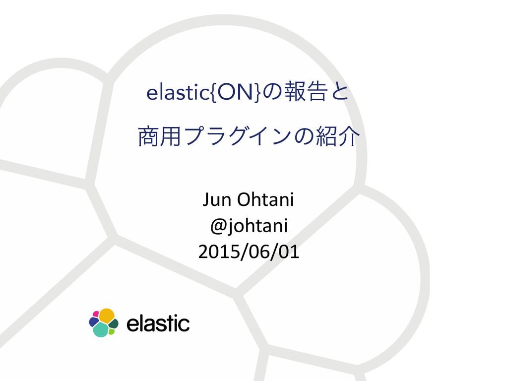 elastic{ON}ͷใࠂͱ ༻ϓϥάΠϯͷհ Jun Ohtani  @j...