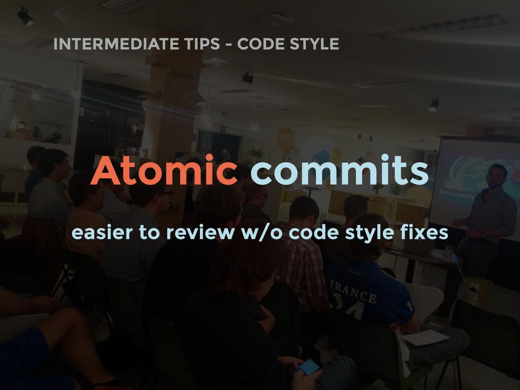 INTERMEDIATE TIPS - CODE STYLE Atomic commits e...