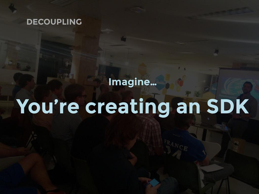 DECOUPLING Imagine… You're creating an SDK
