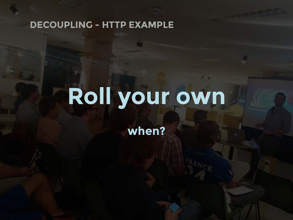 DECOUPLING - HTTP EXAMPLE Roll your own when?