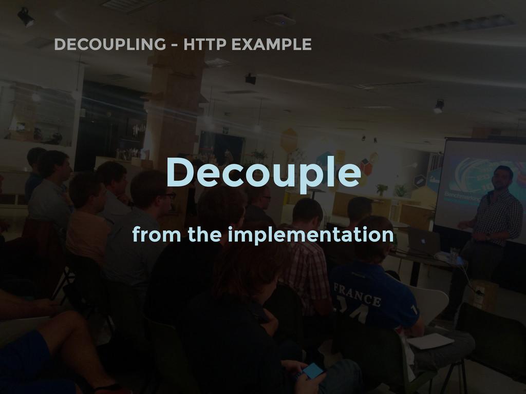 DECOUPLING - HTTP EXAMPLE Decouple from the imp...