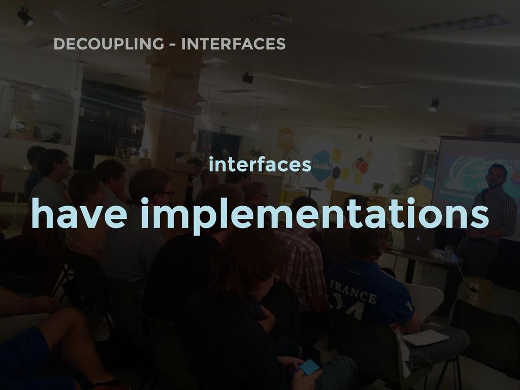 DECOUPLING - INTERFACES interfaces have impleme...