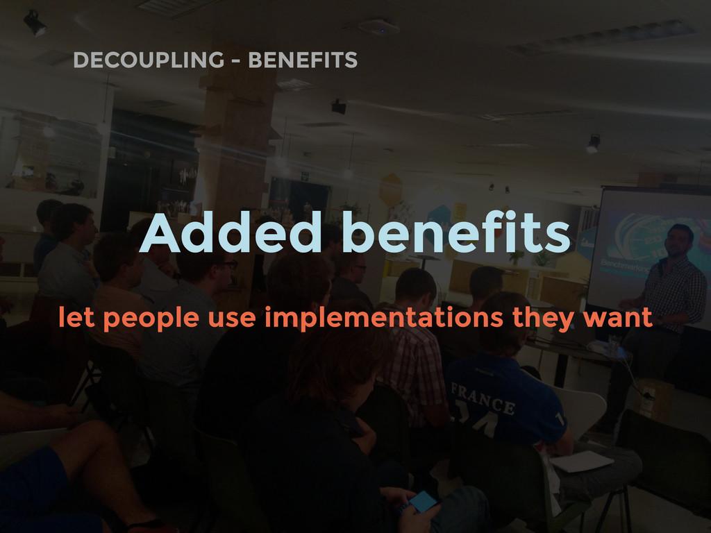 DECOUPLING - BENEFITS Added benefits let people...