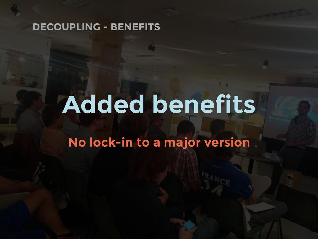 DECOUPLING - BENEFITS Added benefits No lock-in...