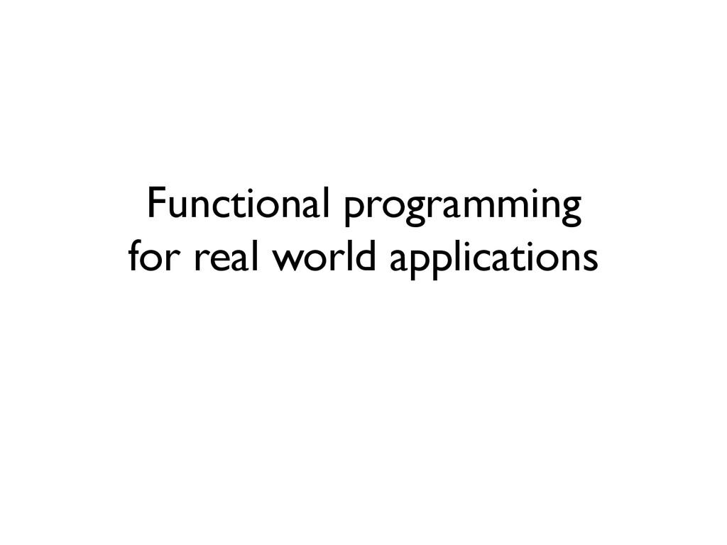 Functional programming for real world applicati...