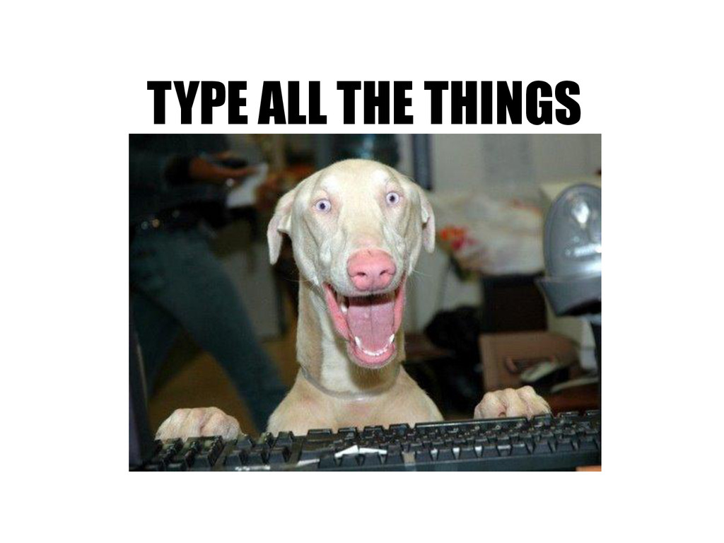 TYPE ALL THE THINGS
