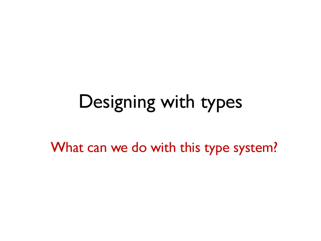 Designing with types What can we do with this t...