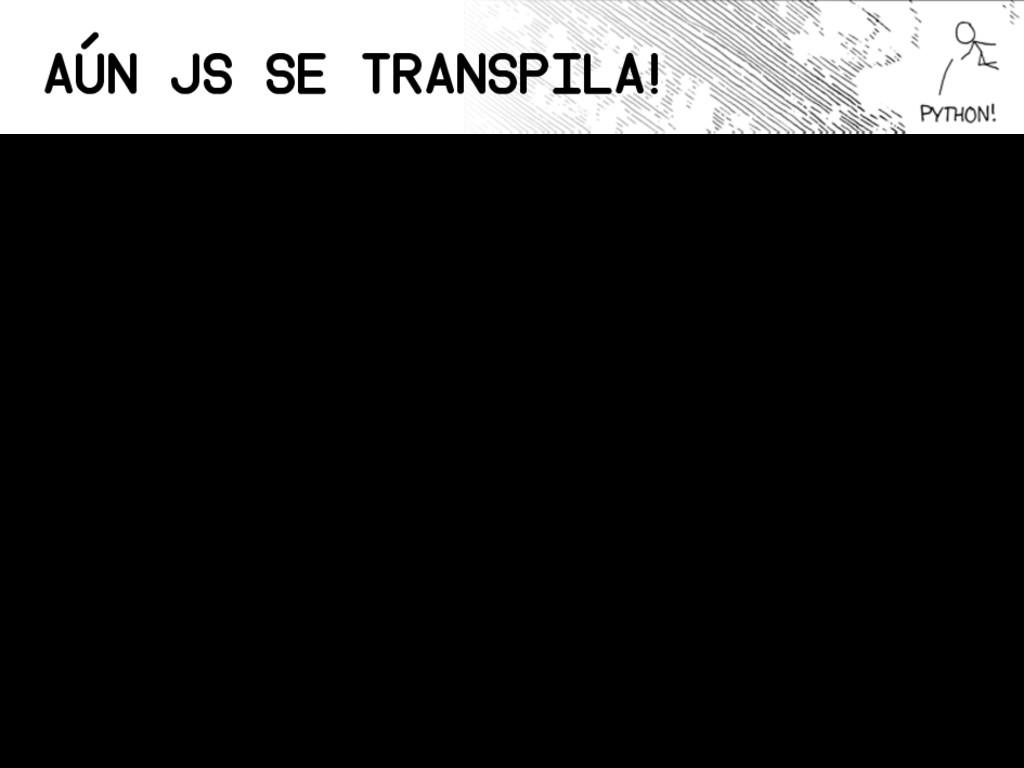 Aún JS se transpila! Babel: Transpiler de JS a ...