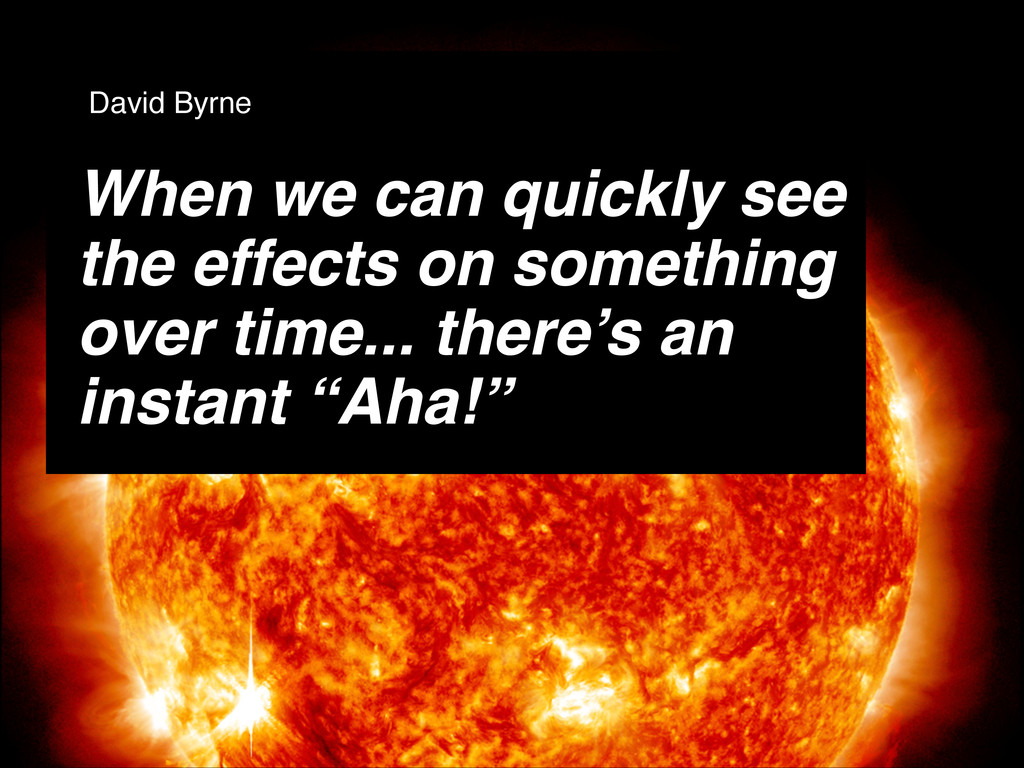 When we can quickly see the effects on somethin...
