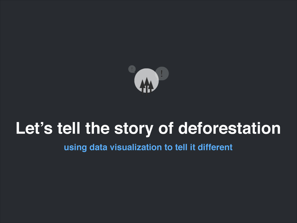 Let's tell the story of deforestation using dat...