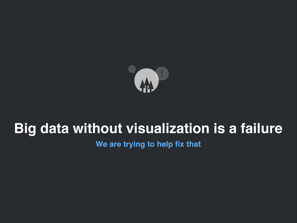 Big data without visualization is a failure We ...