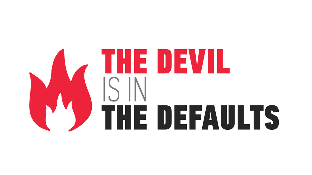 THE DEVIL IS IN THE DEFAULTS