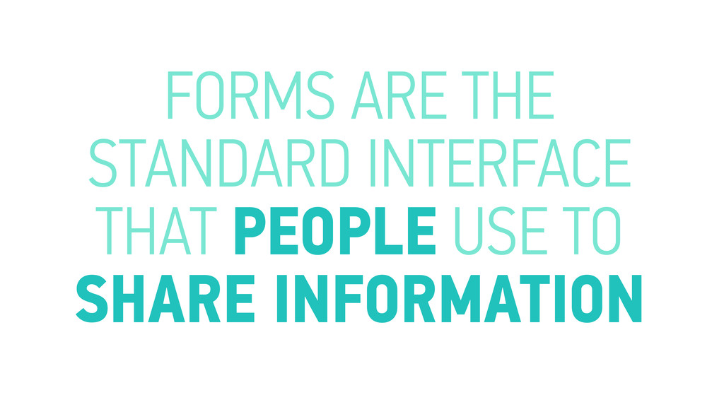 FORMS ARE THE STANDARD INTERFACE THAT PEOPLE US...
