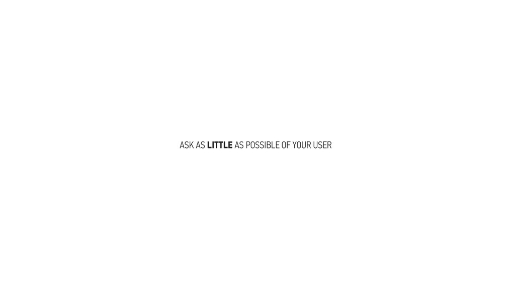 ASK AS LITTLE AS POSSIBLE OF YOUR USER