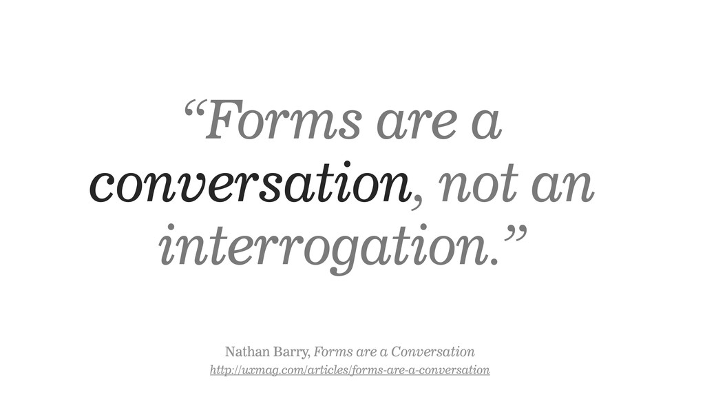 """Forms are a conversation, not an interrogation..."