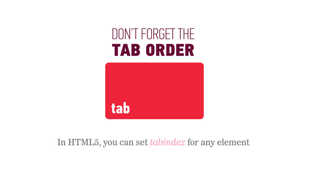 DON'T FORGET THE TAB ORDER In HTML5, you can se...