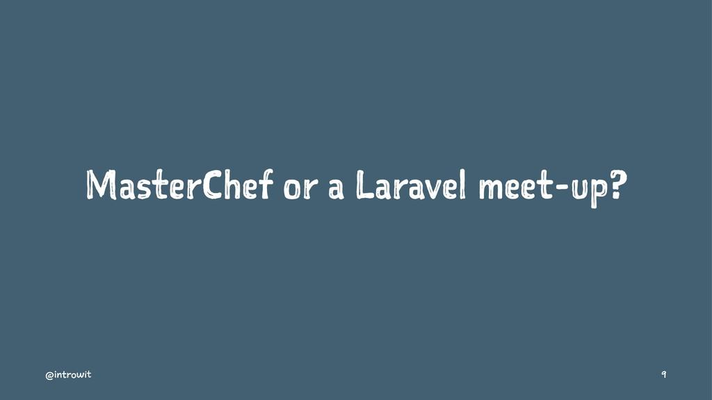MasterChef or a Laravel meet-up? @introwit 9