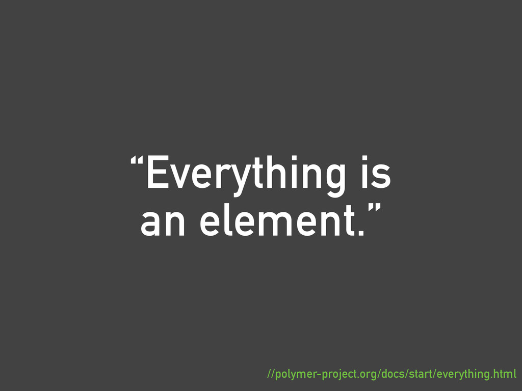 """""""Everything is an element."""" //polymer-project.o..."""