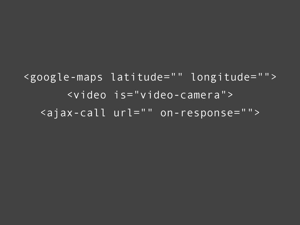 "<google-maps latitude="""" longitude=""""> <ajax-ca..."