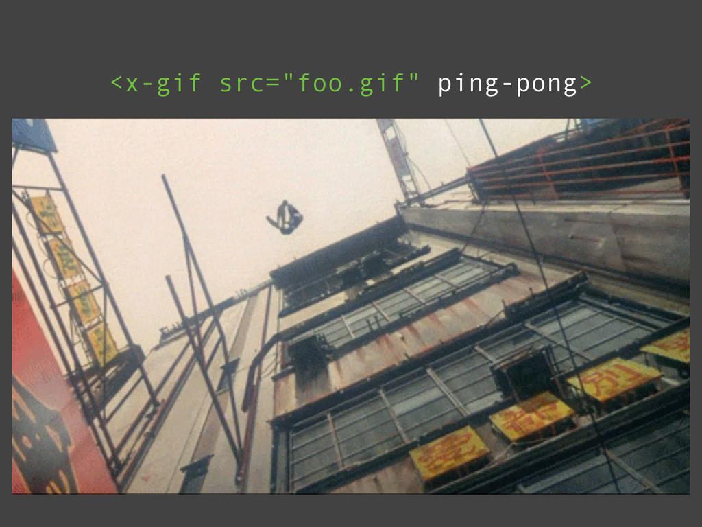 """<x-gif src=""""foo.gif"""" ping-pong>"""