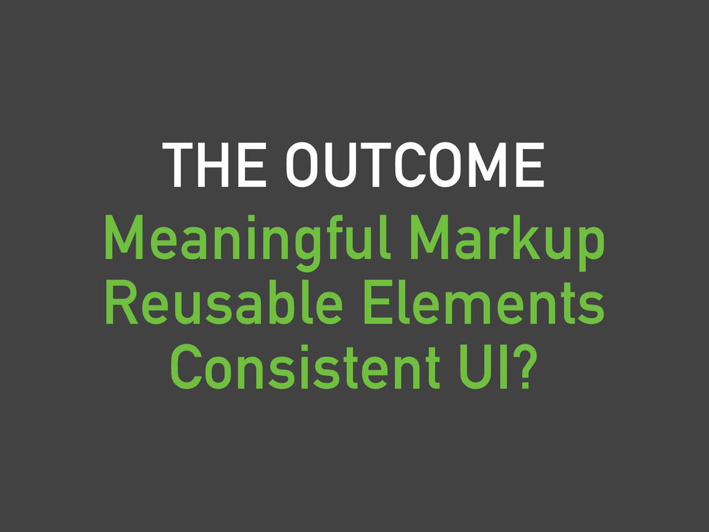 THE OUTCOME Meaningful Markup Reusable Elements...