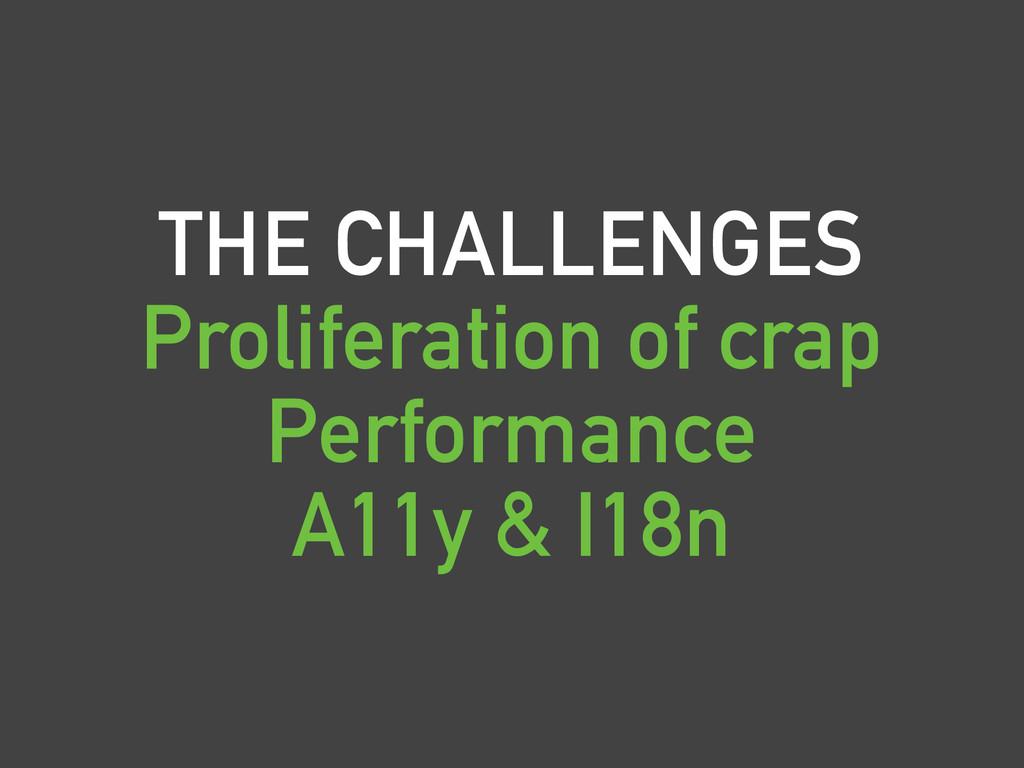 THE CHALLENGES Proliferation of crap Performanc...